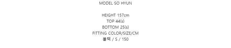 MODEL SO HYUNHEIGHT 157cmTOP 44(s)BOTTOM 25(s)FITTING COLOR/SIZE/CM블랙 / S / 150